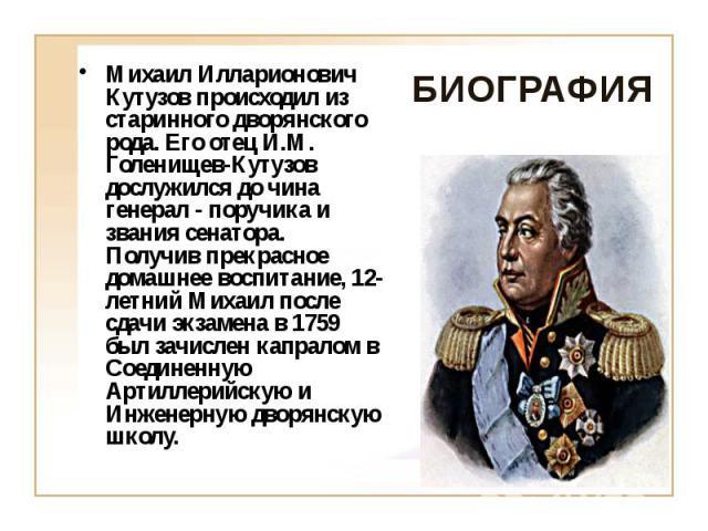 Михаил Илларионович Кутузов происходил из старинного дворянского рода. Его отец И.М. Голенищев-Кутузов дослужился до чина генерал - поручика и звания сенатора. Получив прекрасное домашнее воспитание, 12-летний Михаил после сдачи экзамена в 1759 был …