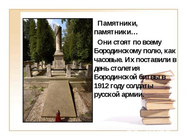 Памятники, памятники… Памятники, памятники… Они стоят по всему Бородинскому полю, как часовые. Их поставили в день столетия Бородинской битвы в 1912 году солдаты русской армии.