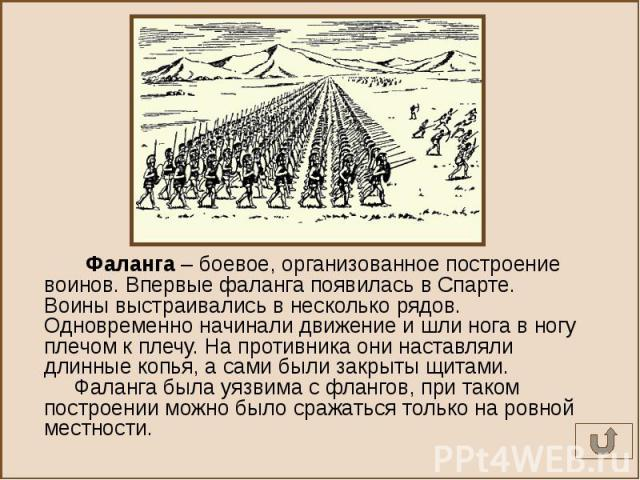 Фаланга – боевое, организованное построение воинов. Впервые фаланга появилась в Спарте. Воины выстраивались в несколько рядов. Одновременно начинали движение и шли нога в ногу плечом к плечу. На противника они наставляли длинные копья, а сами были з…