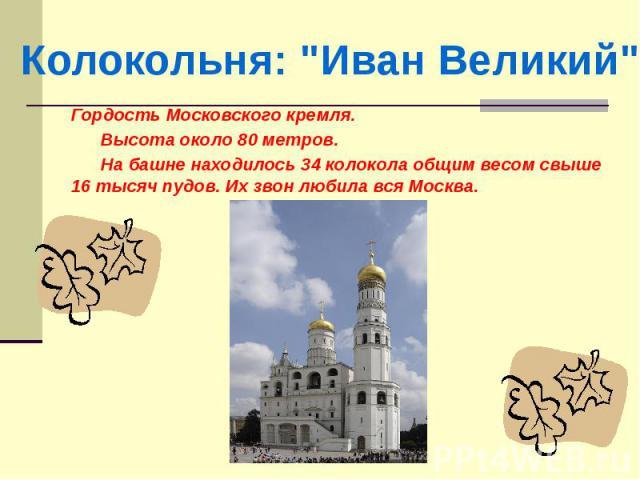 Гордость Московского кремля. Высота около 80 метров. На башне находилось 34 колокола общим весом свыше 16 тысяч пудов. Их звон любила вся Москва.