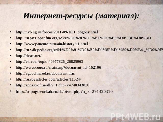 Интернет-ресурсы (материал): http://nvo.ng.ru/forces/2011-09-16/1_pogony.html http://ru.jazz.openfun.org/wiki/%D0%9F%D0%BE%D0%B3%D0%BE%D0%BD http://www.paneuro.ru/main/history/11.html http://ru.wikipedia.org/wiki/%D0%91%D0%B0%D1%8F%D1%80%D0%B4,_%D0%…