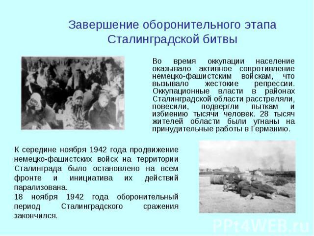 Во время оккупации население оказывало активное сопротивление немецко-фашистским войскам, что вызывало жестокие репрессии. Оккупационные власти в районах Сталинградской области расстреляли, повесили, подвергли пыткам и избиению тысячи человек. 28 ты…