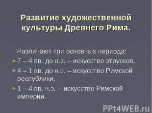 Различают три основных периода: 7 – 4 вв. до н.э. – искусство этрусков, 4 – 1 вв