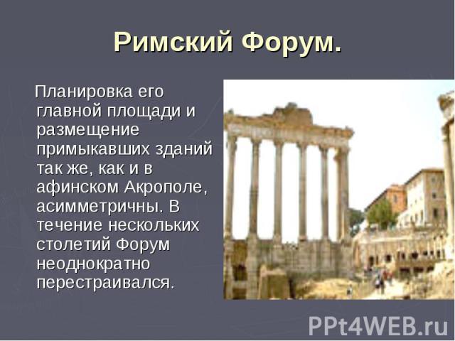 Планировка его главной площади и размещение примыкавших зданий так же, как и в афинском Акрополе, асимметричны. В течение нескольких столетий Форум неоднократно перестраивался. Планировка его главной площади и размещение примыкавших зданий так же, к…
