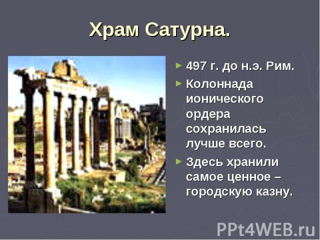 497 г. до н.э. Рим. 497 г. до н.э. Рим. Колоннада ионического ордера сохранилась лучше всего. Здесь хранили самое ценное – городскую казну.