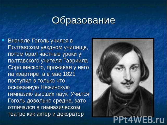 Вначале Гоголь учился в Полтавском уездном училище, потом брал частные уроки у полтавского учителя Гавриила Сорочинского, проживая у него на квартире, а в мае 1821 поступил в только что основанную Нежинскую гимназию высших наук. Учился Гоголь доволь…