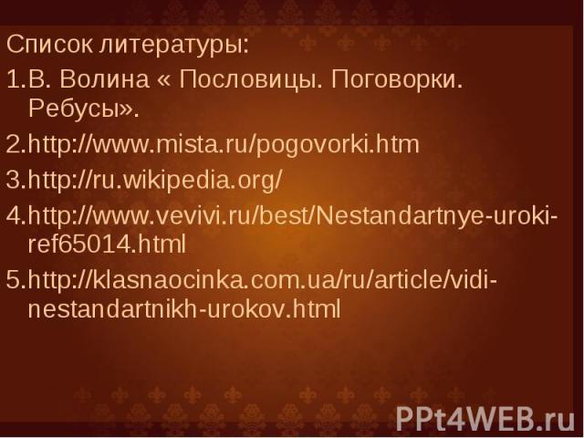 Список литературы: Список литературы: В. Волина « Пословицы. Поговорки. Ребусы». http://www.mista.ru/pogovorki.htm http://ru.wikipedia.org/ http://www.vevivi.ru/best/Nestandartnye-uroki-ref65014.html http://klasnaocinka.com.ua/ru/article/vidi-nestan…