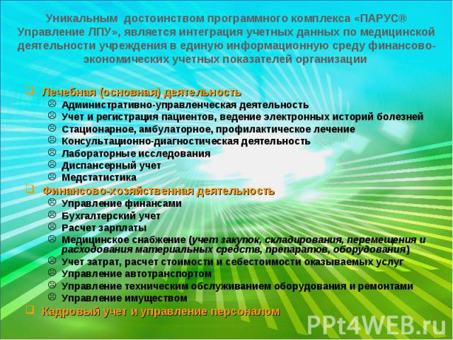 Уникальным достоинством программного комплекса «ПАРУС® Управление ЛПУ», является интеграция учетных данных по медицинской деятельности учреждения в единую информационную среду финансово-экономических учетных показателей организации Лечебная (основна…