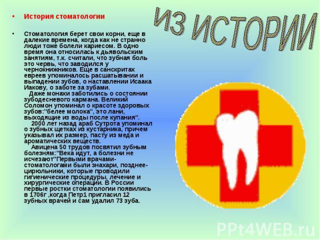 История стоматологии История стоматологии Стоматология берет свои корни, еще в далекие времена, когда как не странно люди тоже болели кариесом. В одно время она относилась к дьявольским занятиям, т.к. считали, что зубная боль это червь, что заводилс…