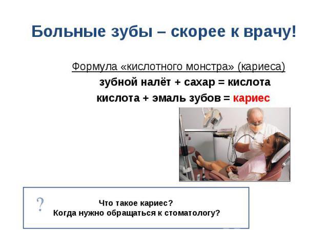 Формула «кислотного монстра» (кариеса) Формула «кислотного монстра» (кариеса) зубной налёт + сахар = кислота кислота + эмаль зубов = кариес
