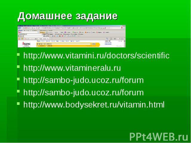 Домашнее задание http://www.vitamini.ru/doctors/scientific http://www.vitamineralu.ru http://sambo-judo.ucoz.ru/forum http://sambo-judo.ucoz.ru/forum http://www.bodysekret.ru/vitamin.html