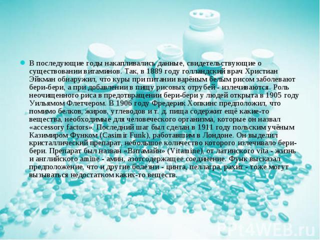 В последующие годы накапливались данные, свидетельствующие о существовании витаминов. Так, в 1889 году голландский врач Христиан Эйкман обнаружил, что куры при питании варёным белым рисом заболевают бери-бери, а при добавлении в пищу рисовых отрубей…