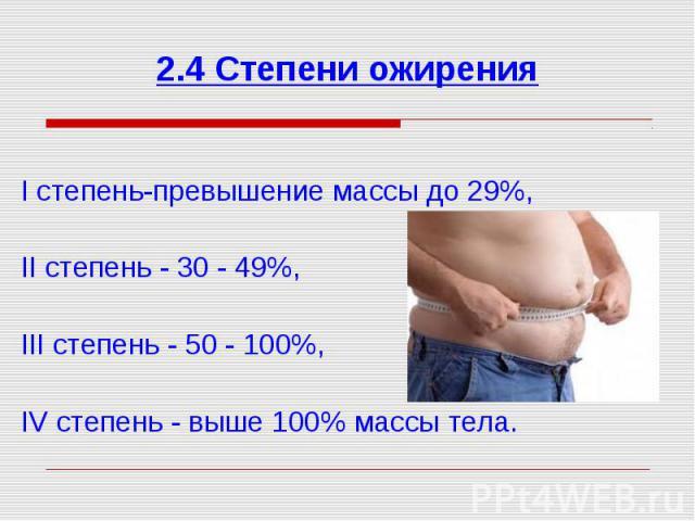 І степень-превышение массы до 29%, ІІ степень - 30 - 49%, ІІІ степень - 50 - 100%, IV степень - выше 100% массы тела.