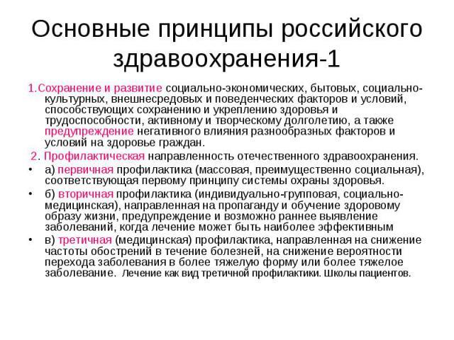 Основные принципы российского здравоохранения-1 1.Сохранение и развитие социально-экономических, бытовых, социально-культурных, внешнесредовых и поведенческих факторов и условий, способствующих сохранению и укреплению здоровья и трудоспособности, ак…