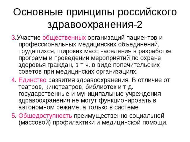 Основные принципы российского здравоохранения-2 3.Участие общественных организаций пациентов и профессиональных медицинских объединений, трудящихся, широких масс населения в разработке программ и проведении мероприятий по охране здоровья граждан, в …