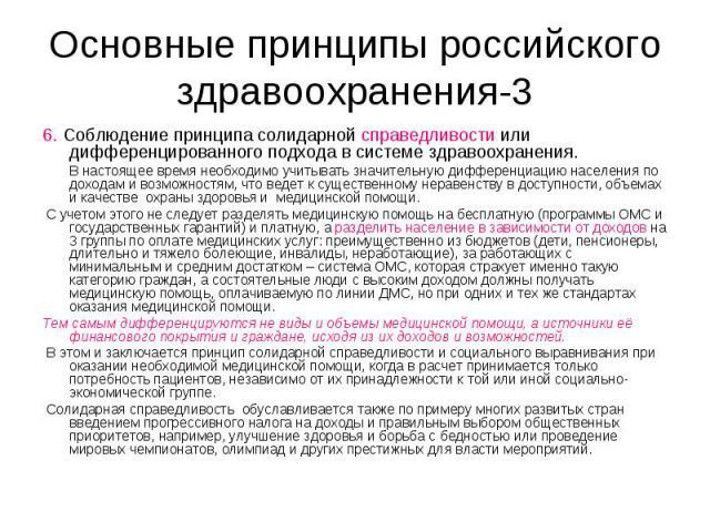 Основные принципы российского здравоохранения-3 6. Соблюдение принципа солидарной справедливости или дифференцированного подхода в системе здравоохранения. В настоящее время необходимо учитывать значительную дифференциацию населения по доходам и воз…