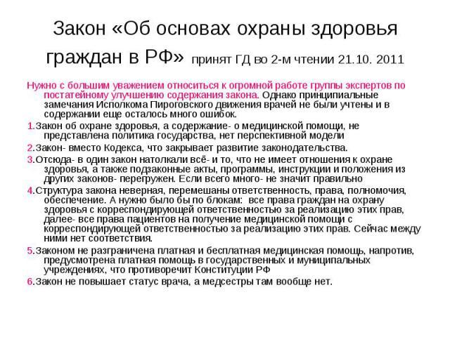 Закон «Об основах охраны здоровья граждан в РФ» принят ГД во 2-м чтении 21.10. 2011 Нужно с большим уважением относиться к огромной работе группы экспертов по постатейному улучшению содержания закона. Однако принципиальные замечания Исполкома Пирого…