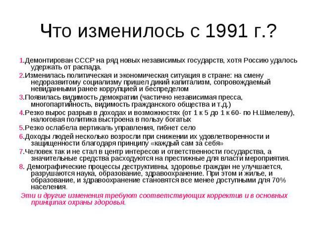 Что изменилось с 1991 г.? 1.Демонтирован СССР на ряд новых независимых государств, хотя Россию удалось удержать от распада. 2.Изменилась политическая и экономическая ситуация в стране: на смену недоразвитому социализму пришел дикий капитализм, сопро…