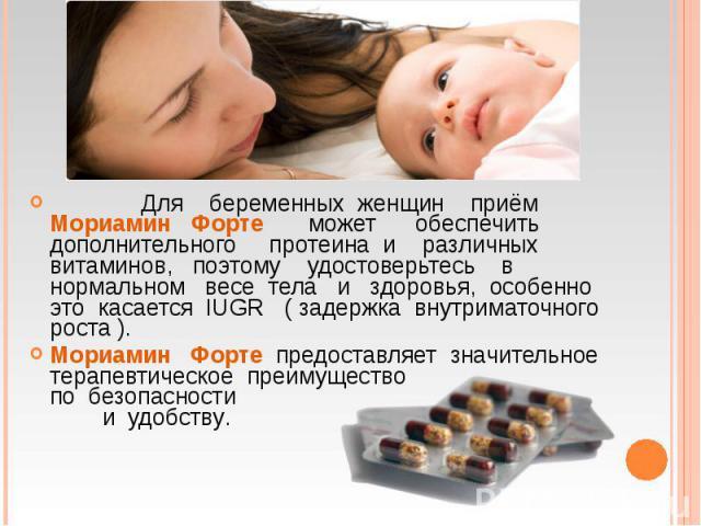 Для беременных женщин приём Мориамин Форте может обеспечить дополнительного протеина и различных витаминов, поэтому удостоверьтесь в нормальном весе тела и здоровья, особенно это касается IUGR ( задержка внутриматочного роста ). Для беременных женщи…