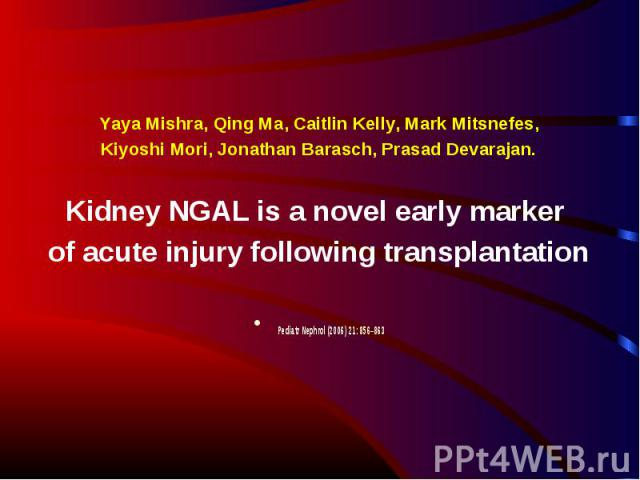Yaya Mishra, Qing Ma, Caitlin Kelly, Mark Mitsnefes, Yaya Mishra, Qing Ma, Caitlin Kelly, Mark Mitsnefes, Kiyoshi Mori, Jonathan Barasch, Prasad Devarajan. Kidney NGAL is a novel early marker of acute injury following transplantation Pediatr Nephrol…