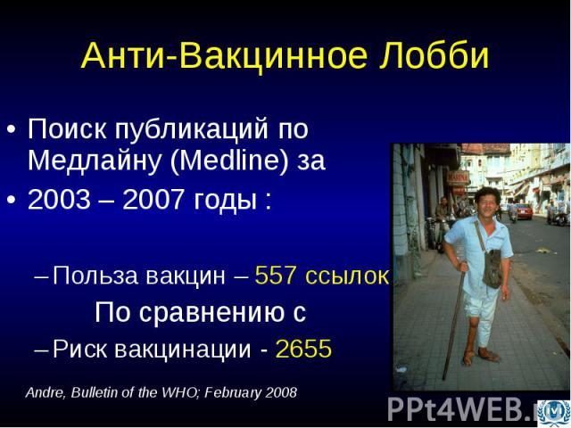 Анти-Вакцинное Лобби Поиск публикаций по Медлайну (Medline) за 2003 – 2007 годы : Польза вакцин – 557 ссылок По сравнению с Риск вакцинации - 2655