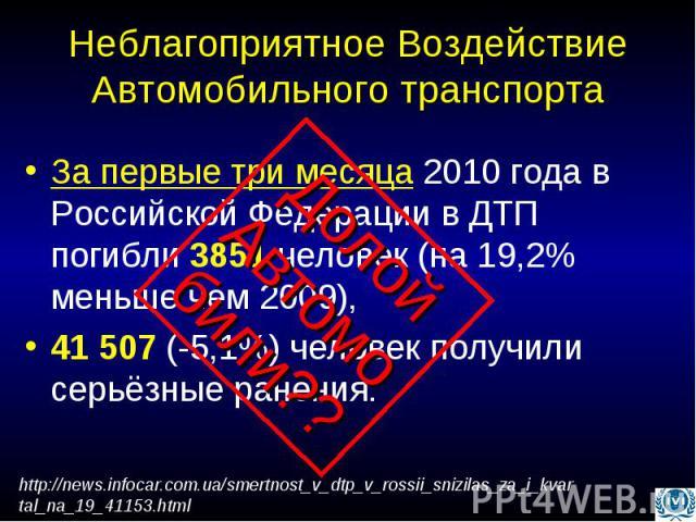 Неблагоприятное Воздействие Автомобильного транспорта За первые три месяца 2010 года в Российской Федерации в ДТП погибли 3851 человек (на 19,2% меньше чем 2009), 41 507 (-5,1%) человек получили серьёзные ранения.