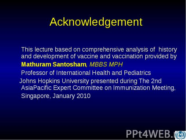 Acknowledgement This lecture based on comprehensive analysis of history and development of vaccine and vaccination provided by Mathuram Santosham, MBBS MPH Professor of International Health and Pediatrics Johns Hopkins University presented during Th…