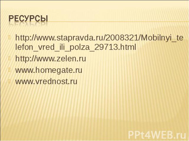 http://www.stapravda.ru/2008321/Mobilnyi_telefon_vred_ili_polza_29713.html http://www.stapravda.ru/2008321/Mobilnyi_telefon_vred_ili_polza_29713.html http://www.zelen.ru www.homegate.ru www.vrednost.ru