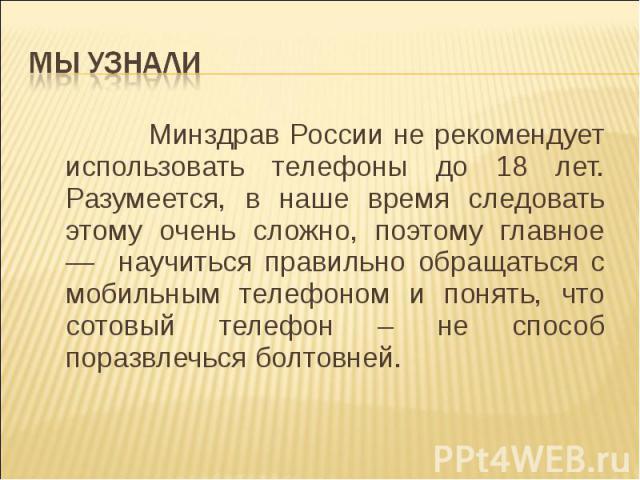 Минздрав России не рекомендует использовать телефоны до 18 лет. Разумеется, в наше время следовать этому очень сложно, поэтому главное — научиться правильно обращаться с мобильным телефоном и понять, что сотовый телефон – не способ поразвлечься болт…