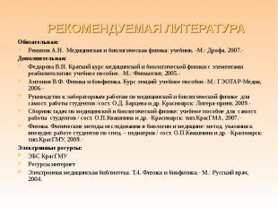 Обязательная: Обязательная: Ремизов А.Н. Медицинская и биологическая физика: уче