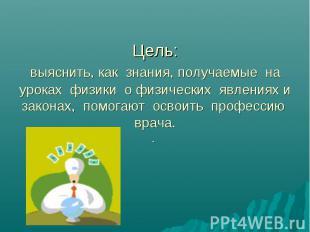 Цель: выяснить, как знания, получаемые на уроках физики о физических явлениях и