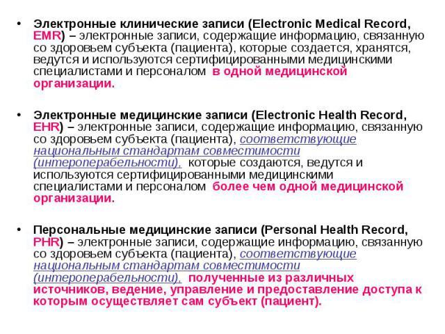 Электронные клинические записи (Electroniс Medical Record, EMR) – электронные записи, содержащие информацию, связанную со здоровьем субъекта (пациента), которые создается, хранятся, ведутся и используются сертифицированными медицинскими специалистам…
