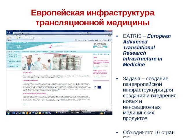 EATRIS – European Advanced Translational Research Infrastructure in Medicine EATRIS – European Advanced Translational Research Infrastructure in Medicine Задача – создание паневропейской инфраструктуры для создания и внедрения новых и инновационных …