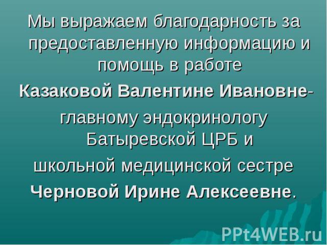 Мы выражаем благодарность за предоставленную информацию и помощь в работе Казаковой Валентине Ивановне- главному эндокринологу Батыревской ЦРБ и школьной медицинской сестре Черновой Ирине Алексеевне.