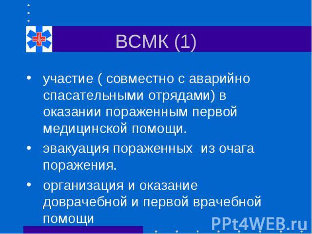 ВСМК (1) участие ( совместно с аварийно спасательными отрядами) в оказании пораженным первой медицинской помощи. эвакуация пораженных из очага поражения. организация и оказание доврачебной и первой врачебной помощи
