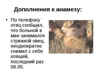 По телефону отец сообщил, что больной в мае занимался стрижкой овец, неоднократн