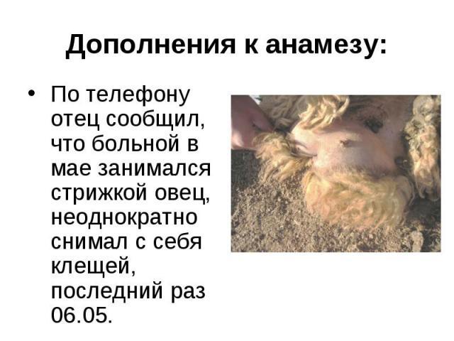 По телефону отец сообщил, что больной в мае занимался стрижкой овец, неоднократно снимал с себя клещей, последний раз 06.05. По телефону отец сообщил, что больной в мае занимался стрижкой овец, неоднократно снимал с себя клещей, последний раз 06.05.