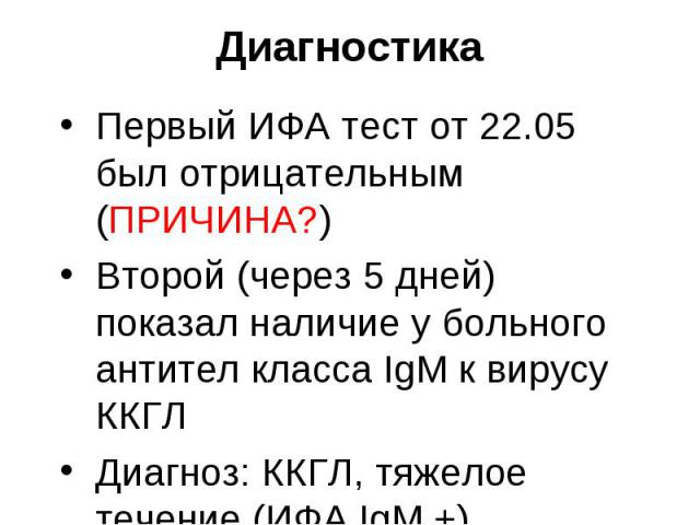 Первый ИФА тест от 22.05 был отрицательным (ПРИЧИНА?) Первый ИФА тест от 22.05 был отрицательным (ПРИЧИНА?) Второй (через 5 дней) показал наличие у больного антител класса IgM к вирусу ККГЛ Диагноз: ККГЛ, тяжелое течение (ИФА IgM +). Осложнение ИТШ.…