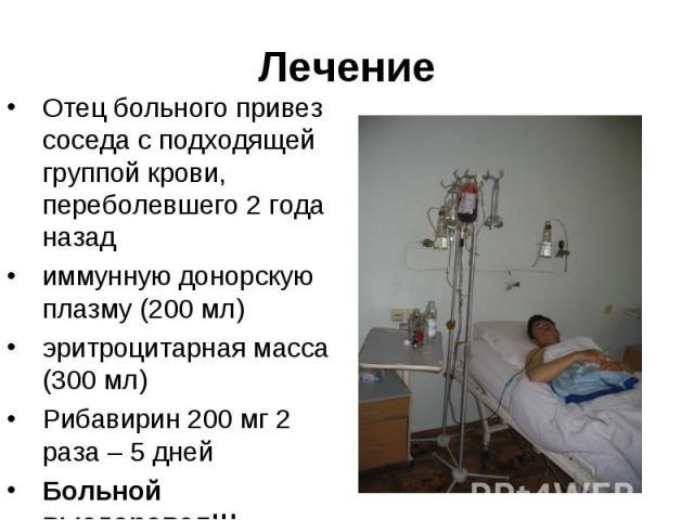 Отец больного привез соседа с подходящей группой крови, переболевшего 2 года назад Отец больного привез соседа с подходящей группой крови, переболевшего 2 года назад иммунную донорскую плазму (200 мл) эритроцитарная масса (300 мл) Рибавирин 200 мг 2…