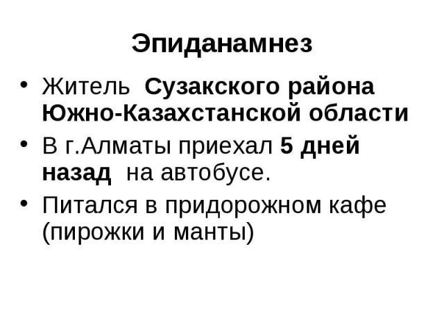 Житель Сузакского района Южно-Казахстанской области Житель Сузакского района Южно-Казахстанской области В г.Алматы приехал 5 дней назад на автобусе. Питался в придорожном кафе (пирожки и манты)