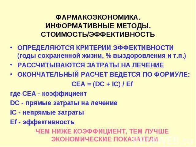 ФАРМАКОЭКОНОМИКА. ИНФОРМАТИВНЫЕ МЕТОДЫ. СТОИМОСТЬ/ЭФФЕКТИВНОСТЬ ОПРЕДЕЛЯЮТСЯ КРИТЕРИИ ЭФФЕКТИВНОСТИ (годы сохраненной жизни, % выздоровления и т.п.) РАССЧИТЫВАЮТСЯ ЗАТРАТЫ НА ЛЕЧЕНИЕ ОКОНЧАТЕЛЬНЫЙ РАСЧЕТ ВЕДЕТСЯ ПО ФОРМУЛЕ: СЕА = (DC + IC) / Ef где …