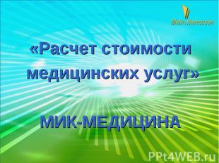 «Расчет стоимости медицинских услуг» МИК-МЕДИЦИНА