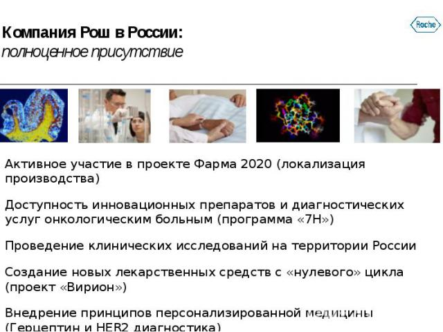 Компания Рош в России: полноценное присутствие Активное участие в проекте Фарма 2020 (локализация производства) Доступность инновационных препаратов и диагностических услуг онкологическим больным (программа «7Н») Проведение клинических исследований …