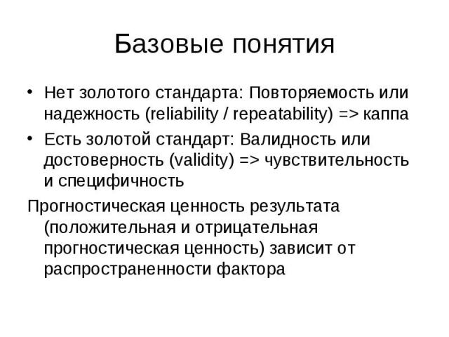 Базовые понятия Нет золотого стандарта: Повторяемость или надежность (reliability / repeatability) => каппа Есть золотой стандарт: Валидность или достоверность (validity) => чувствительность и специфичность Прогностическая ценность результата …