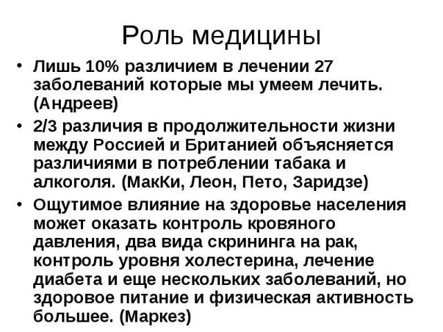 Роль медицины Лишь 10% различием в лечении 27 заболеваний которые мы умеем лечить. (Андреев) 2/3 различия в продолжительности жизни между Россией и Британией объясняется различиями в потреблении табака и алкоголя. (МакКи, Леон, Пето, Заридзе) Ощутим…