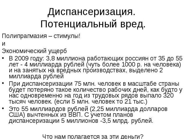 Диспансеризация. Потенциальный вред. Полипрагмазия – стимулы! и Экономический ущерб В 2009 году: 3,8 миллиона работающих россиян от 35 до 55 лет - 4 миллиарда рублей (чуть более 1000 р. на человека) и на занятых на вредных производствах, выделено 2 …
