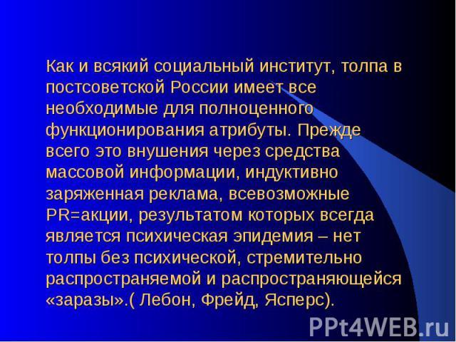 Как и всякий социальный институт, толпа в постсоветской России имеет все необходимые для полноценного функционирования атрибуты. Прежде всего это внушения через средства массовой информации, индуктивно заряженная реклама, всевозможные PR=акции, резу…
