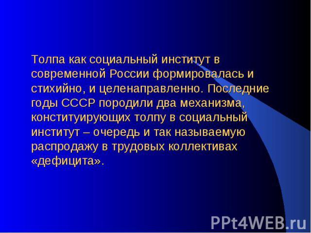 Толпа как социальный институт в современной России формировалась и стихийно, и целенаправленно. Последние годы СССР породили два механизма, конституирующих толпу в социальный институт – очередь и так называемую распродажу в трудовых коллективах «деф…