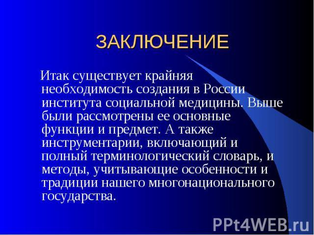ЗАКЛЮЧЕНИЕ Итак существует крайняя необходимость создания в России института социальной медицины. Выше были рассмотрены ее основные функции и предмет. А также инструментарии, включающий и полный терминологический словарь, и методы, учитывающие особе…
