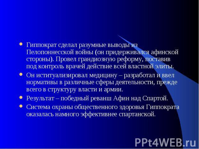 Гиппократ сделал разумные выводы из Пелопоннесской войны (он придерживался афинской стороны). Провел грандиозную реформу, поставив под контроль врачей действие всей властной элиты. Он иституализировал медицину – разработал и ввел нормативы в различн…